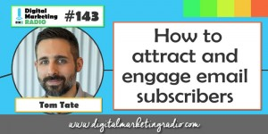 How to attract and engage email subscribers - TOM TATE | DMR #143