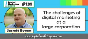 The challenges of digital marketing at a large corporation - JARRETT BYROM